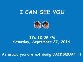 I CAN SEE YOU It's  12:09 PM Saturday, September 27, 2014 .