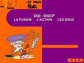 DGI - DGCP LA FUSION      L'ACTION      LES SOUS