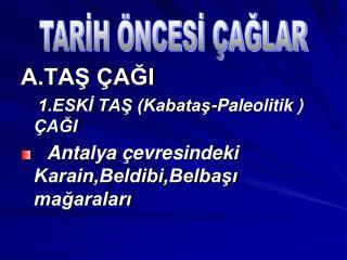 A.TAŞ ÇAĞI 1.ESKİ TAŞ (Kabataş-Paleolitik ) ÇAĞI