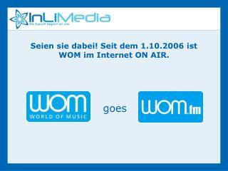 Seien sie dabei Seit dem 1.10.2006 ist WOM im Internet ON AIR.