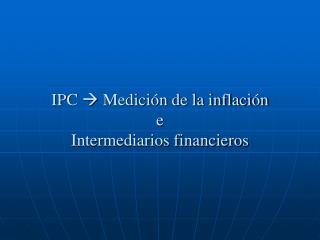 IPC   Medición de la inflación e Intermediarios financieros