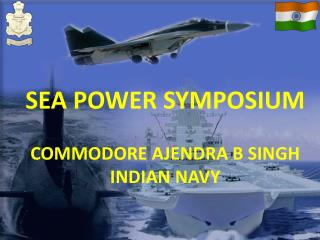 SEA POWER SYMPOSIUM COMMODORE AJENDRA B SINGH INDIAN NAVY