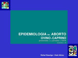 EPIDEMIOLOGIA DEL ABORTO OVINO Y  CAPRINO