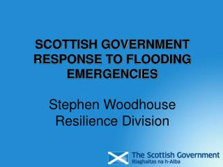 SCOTTISH GOVERNMENT RESPONSE TO FLOODING EMERGENCIES Stephen Woodhouse Resilience Division