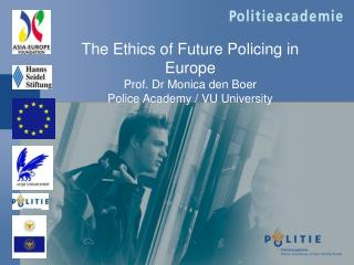 The Ethics of Future Policing in Europe Prof. Dr Monica den Boer Police Academy / V U University