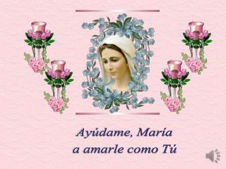 Ayúdame, María a amarle como Tú