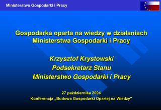Gospodarka oparta na wiedzy w działaniach Ministerstwa Gospodarki i Pracy Krzysztof Krystowski