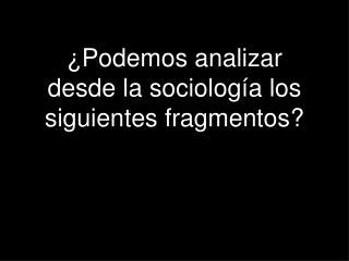 ¿Podemos analizar desde la sociología los siguientes fragmentos?