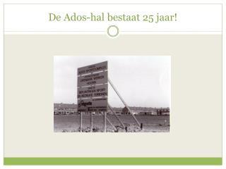 De Ados-hal bestaat 25 jaar!
