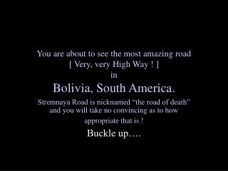 You are about to see the most amazing road  [ Very, very High Way ! ]  in  Bolivia, South America.