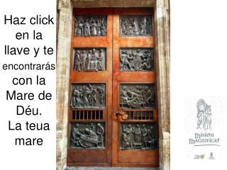 Haz  click  en la llave y te  encontrarás  con la Mare de  Déu . La  teua  mare