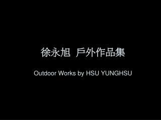 徐永旭  戶外作品集 Outdoor Works by HSU YUNGHSU
