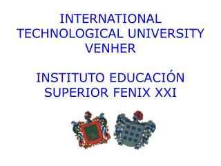 INTERNATIONAL TECHNOLOGICAL UNIVERSITY VENHER INSTITUTO EDUCACIÓN SUPERIOR FENIX XXI