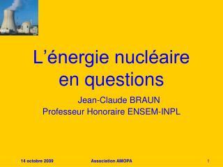 L'énergie nucléaire en questions Jean-Claude BRAUN Professeur Honoraire ENSEM-INPL
