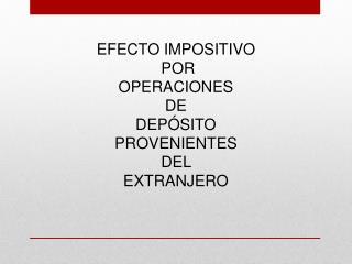 EFECTO IMPOSITIVO  POR  OPERACIONES  DE  DEPÓSITO PROVENIENTES DEL  EXTRANJERO