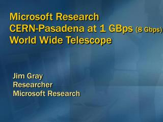 Microsoft Research CERN-Pasadena at 1 GBps 8 Gbps  World Wide Telescope