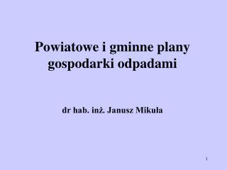 Powiatowe i gminne plany gospodarki odpadami dr hab. inż. Janusz Mikuła