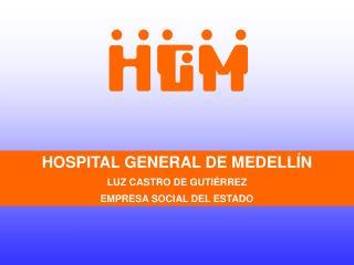 HOSPITAL GENERAL DE MEDELLÍN LUZ CASTRO DE GUTIÉRREZ EMPRESA SOCIAL DEL ESTADO