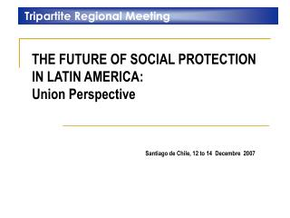 THE FUTURE OF SOCIAL PROTECTION IN LATIN AMERICA:  Union Perspective