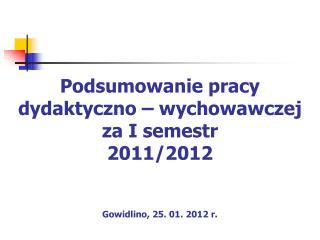 Podsumowanie pracy dydaktyczno – wychowawczej  za I semestr 2011/2012 Gowidlino, 25. 01. 2012 r.