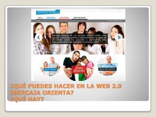 ¿QUÉ PUEDES HACER EN LA WEB 2.0 IBERCAJA ORIENTA? ¿QUÉ HAY?