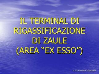 """IL TERMINAL DI RIGASSIFICAZIONE DI ZAULE  (AREA """"EX ESSO"""")"""
