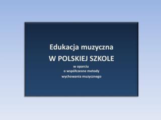 Edukacja muzyczna W POLSKIEJ SZKOLE w oparciu o współczesne metody wychowania muzycznego