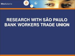 RESEARCH WITH S O PAULO BANK WORKERS TRADE UNION
