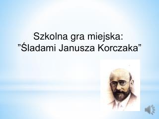 """Szkolna gra miejska:   """"Śladami Janusza Korczaka"""""""