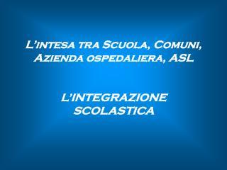 L'intesa tra Scuola, Comuni, Azienda ospedaliera, ASL L'INTEGRAZIONE SCOLASTICA
