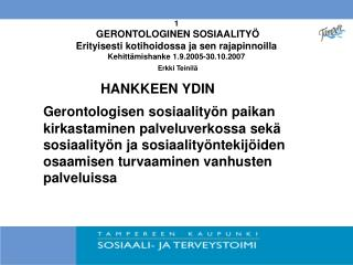 1  GERONTOLOGINEN SOSIAALITY  Erityisesti kotihoidossa ja sen rajapinnoilla Kehitt mishanke 1.9.2005-30.10.2007  Erkki T