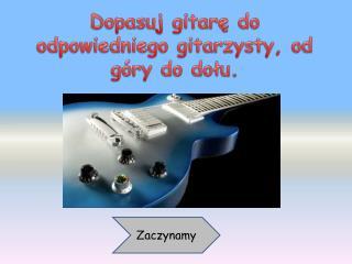 Dopasuj gitarę do odpowiedniego gitarzysty, od góry do dołu.