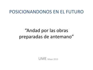 """POSICIONANDONOS EN EL FUTURO """"Andad por las obras  preparadas de antemano"""""""