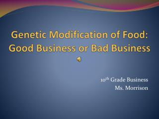 Genetic Modification of Food:  Good Business or Bad Business