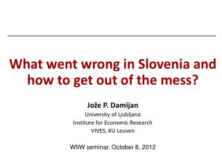What went wrong in Slovenia and how to get out of the mess? Jože P. Damijan