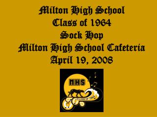 Milton High School  Class of 1964 Sock Hop Milton High School Cafeteria April 19, 2008