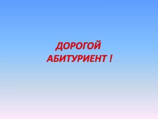 ДОРОГОЙ  АБИТУРИЕНТ !