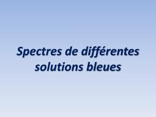 Spectres de différentes solutions bleues