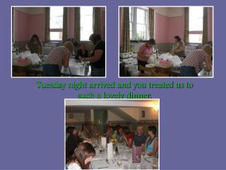 Tuesday night arrived and you treated us to such a lovely dinner.