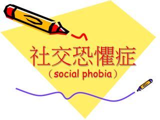 社交恐懼症   ( social phobia )