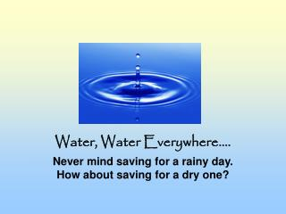 Water, Water Everywhere....  Never mind saving for a rainy day. How about saving for a dry one?