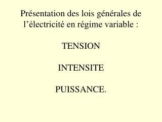 Présentation des lois générales de l'électricité en régime variable: TENSION INTENSITE PUISSANCE.