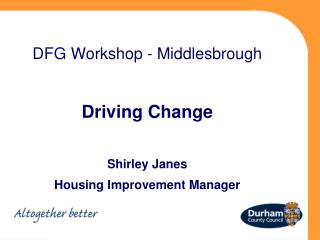 DFG Workshop - Middlesbrough Driving Change Shirley Janes Housing Improvement Manager