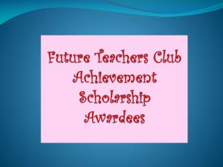 Future Teachers Club  Achievement Scholarship Awardees