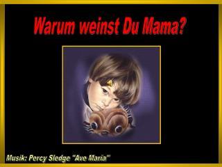 Warum weinst Du Mama?