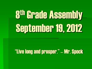 8 th  Grade Assembly September 19, 2012 �Live long and prosper.� � Mr. Spock