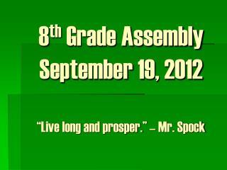 """8 th  Grade Assembly September 19, 2012 """"Live long and prosper."""" – Mr. Spock"""