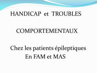 HANDICAP  et  TROUBLES        COMPORTEMENTAUX    Chez les patients épileptiques