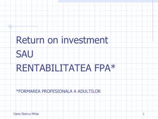 Return on investment  SAU RENTABILITATEA FPA* *FORMAREA PROFESIONALA A ADULTILOR