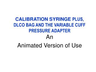 CALIBRATION SYRINGE  PLUS, DLCO BAG AND THE VARIABLE CUFF PRESSURE ADAPTER